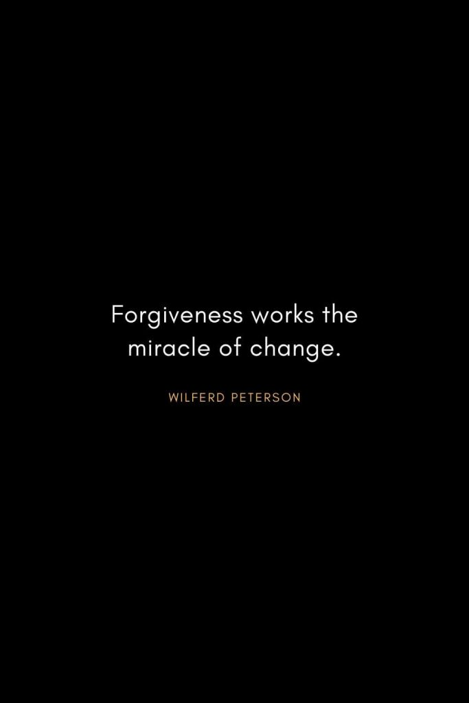 Wilferd Peterson Quotes (4): Forgiveness works the miracle of change.