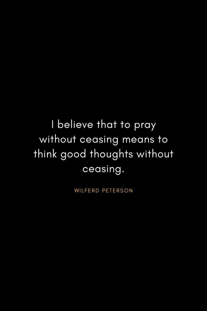 Wilferd Peterson Quotes (7): I believe that to pray without ceasing means to think good thoughts without ceasing.