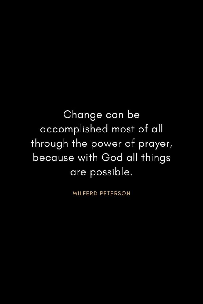 Wilferd Peterson Quotes (8): Change can be accomplished most of all through the power of prayer, because with God all things are possible.