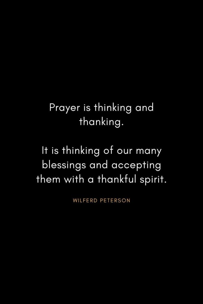 Wilferd Peterson Quotes (9): Prayer is thinking and thanking. It is thinking of our many blessings and accepting them with a thankful spirit.