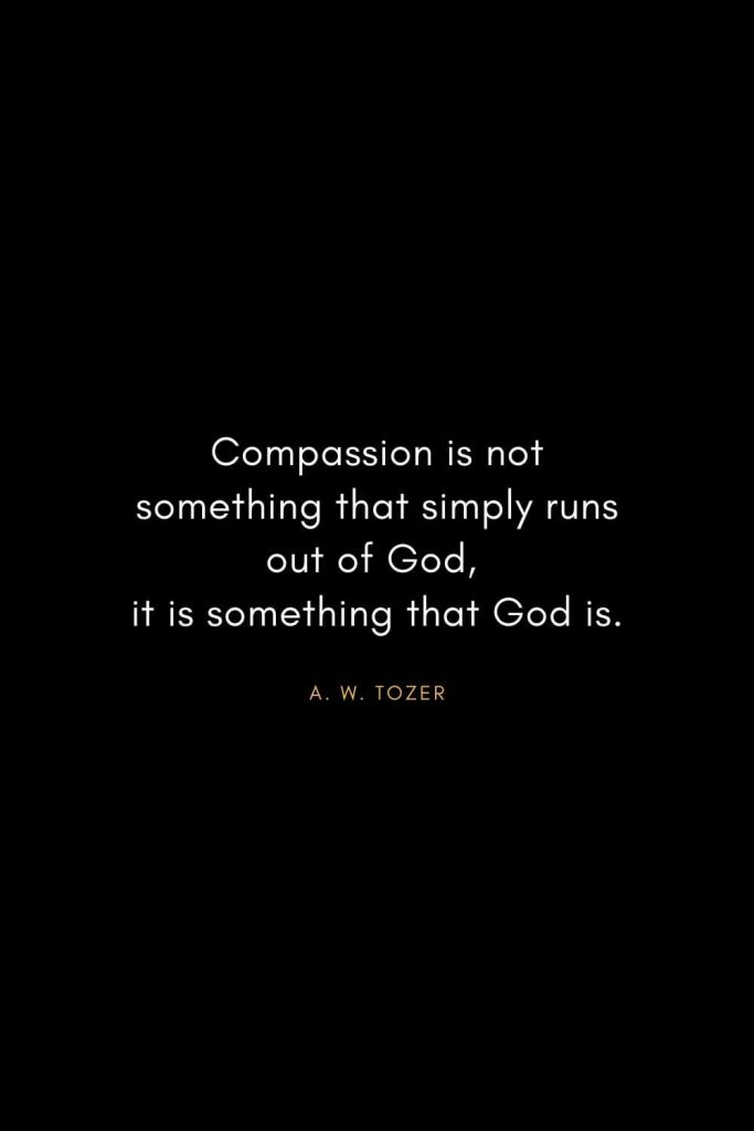 A. W. Tozer Quotes (1): Compassion is not something that simply runs out of God, it is something that God is.