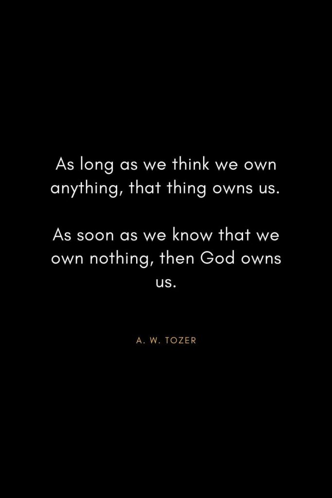 A. W. Tozer Quotes (11): As long as we think we own anything, that thing owns us. As soon as we know that we own nothing, then God owns us.