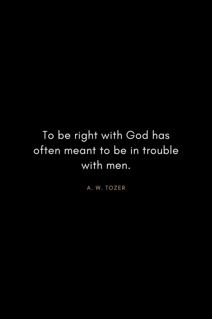 A. W. Tozer Quotes (12): To be right with God has often meant to be in trouble with men.
