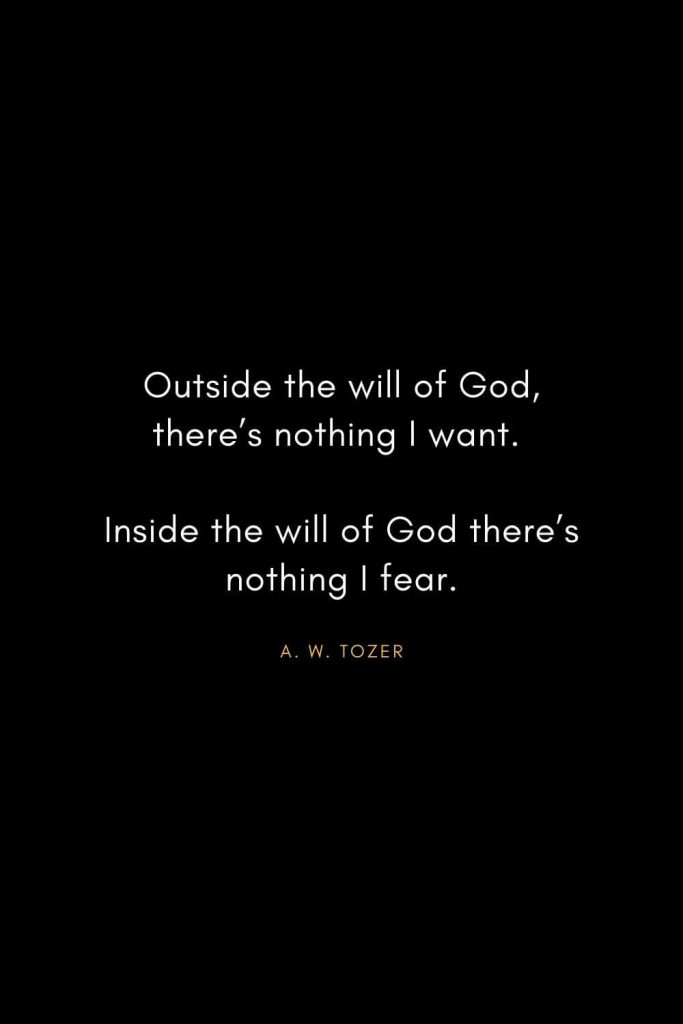 A. W. Tozer Quotes (13): Outside the will of God, there's nothing I want. Inside the will of God there's nothing I fear.