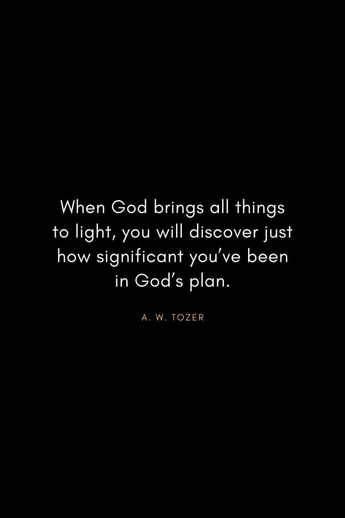 A. W. Tozer Quotes (14): When God brings all things to light, you will discover just how significant you've been in God's plan.