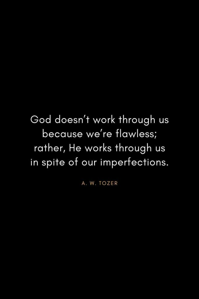 A. W. Tozer Quotes (15): God doesn't work through us because we're flawless; rather, He works through us in spite of our imperfections.