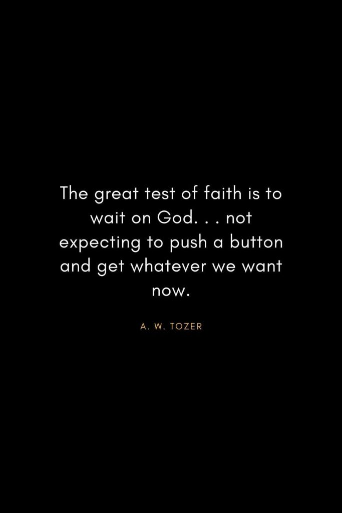 A. W. Tozer Quotes (16): The great test of faith is to wait on God. . . not expecting to push a button and get whatever we want now.