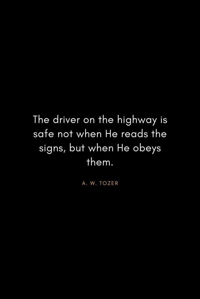 A. W. Tozer Quotes (17): The driver on the highway is safe not when He reads the signs, but when He obeys them.