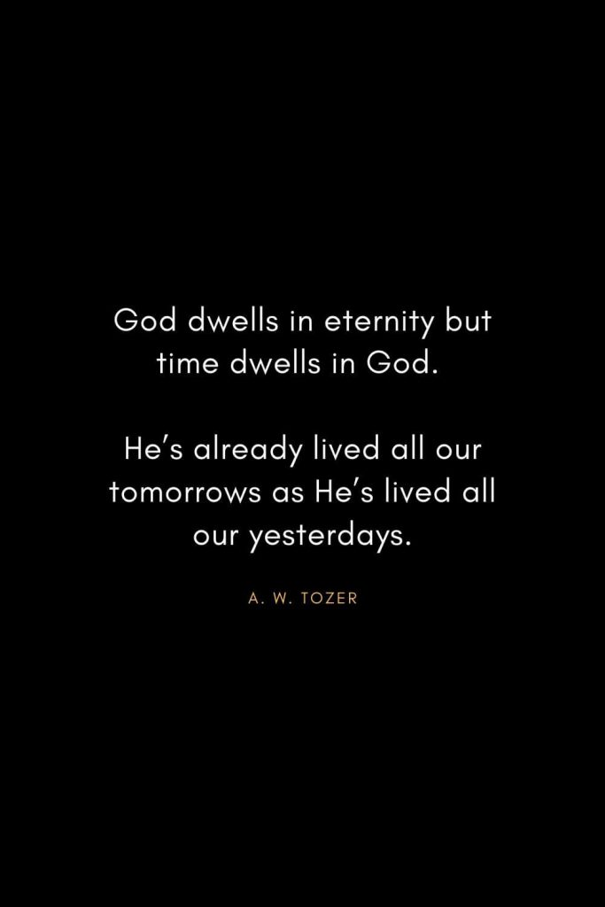 A. W. Tozer Quotes (18): God dwells in eternity but time dwells in God. He's already lived all our tomorrows as He's lived all our yesterdays.