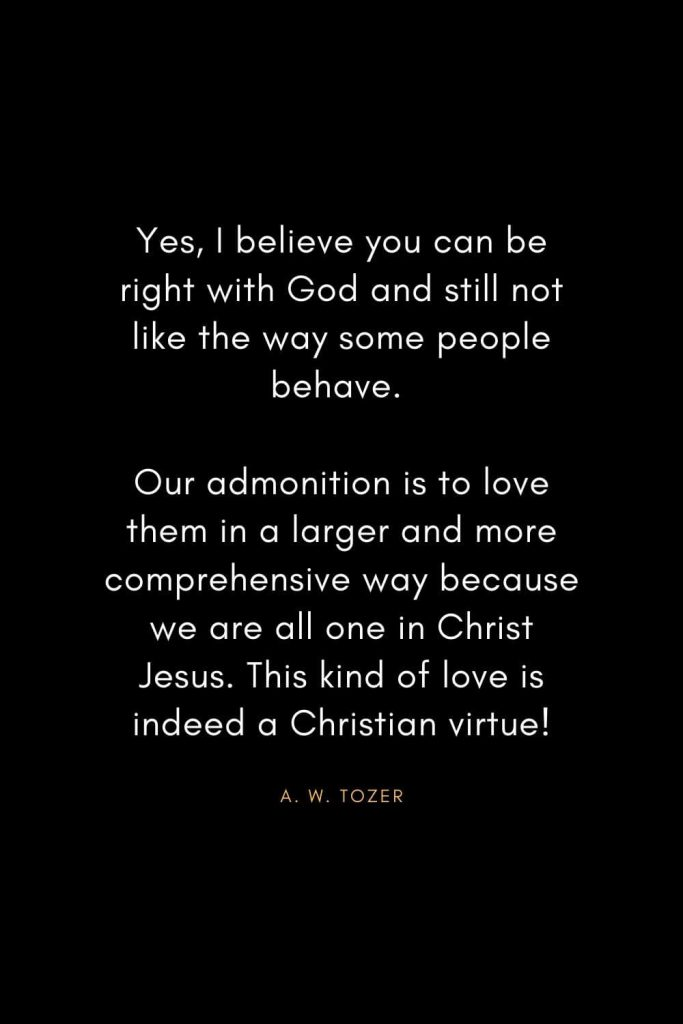 A. W. Tozer Quotes (2): Yes, I believe you can be right with God and still not like the way some people behave. Our admonition is to love them in a larger and more comprehensive way because we are all one in Christ Jesus. This kind of love is indeed a Christian virtue!