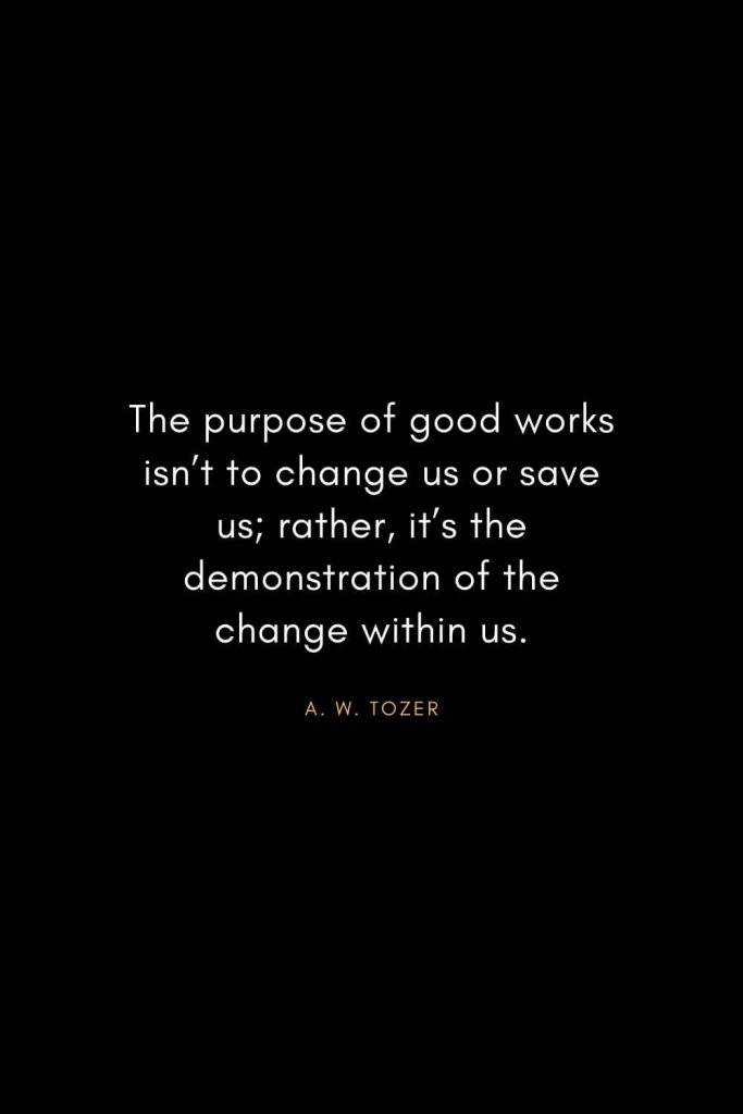 A. W. Tozer Quotes (20): The purpose of good works isn't to change us or save us; rather, it's the demonstration of the change within us.