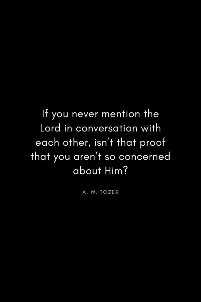 A. W. Tozer Quotes (21): If you never mention the Lord in conversation with each other,isn't that proof that you aren't so concerned about Him?