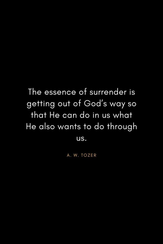 A. W. Tozer Quotes (22): The essence of surrender is getting out of God's way so that He can do in us what He also wants to do through us.