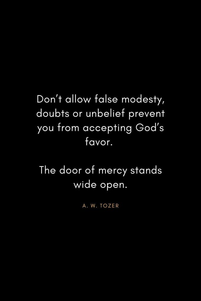 A. W. Tozer Quotes (23): Don't allow false modesty,doubts or unbelief prevent you from accepting God's favor. The door of mercy stands wide open.