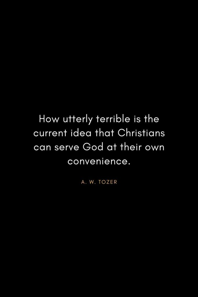 A. W. Tozer Quotes (24): How utterly terrible is the current idea that Christians can serve God at their own convenience.