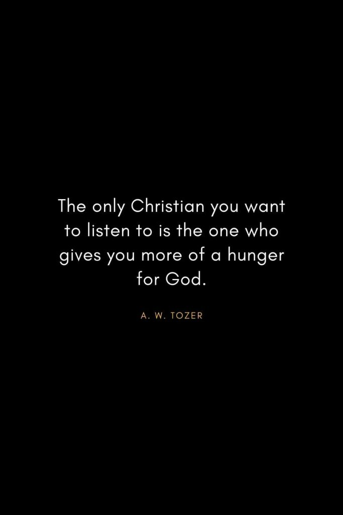 A. W. Tozer Quotes (25): The only Christian you want to listen to is the one who gives you more of a hunger for God.