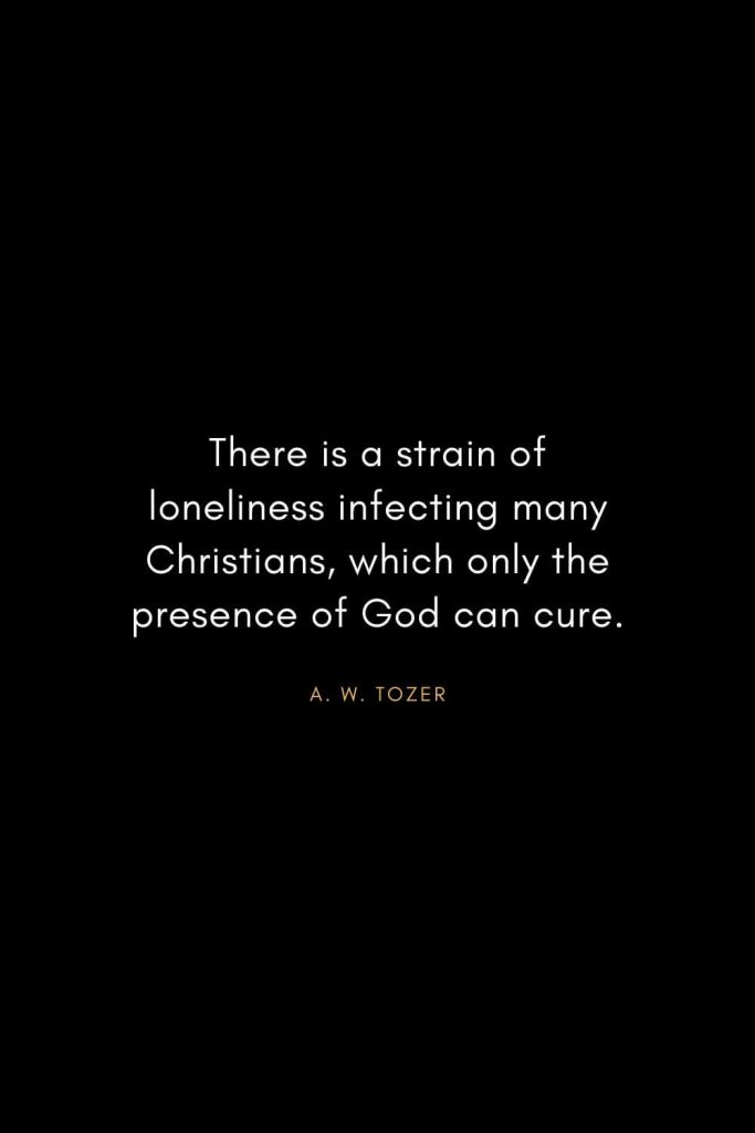 A. W. Tozer Quotes (26): There is a strain of loneliness infecting many Christians, which only the presence of God can cure.