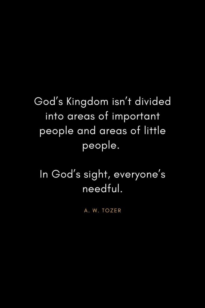 A. W. Tozer Quotes (27): God's Kingdom isn't divided into areas of important people and areas of little people. In God's sight, everyone's needful.
