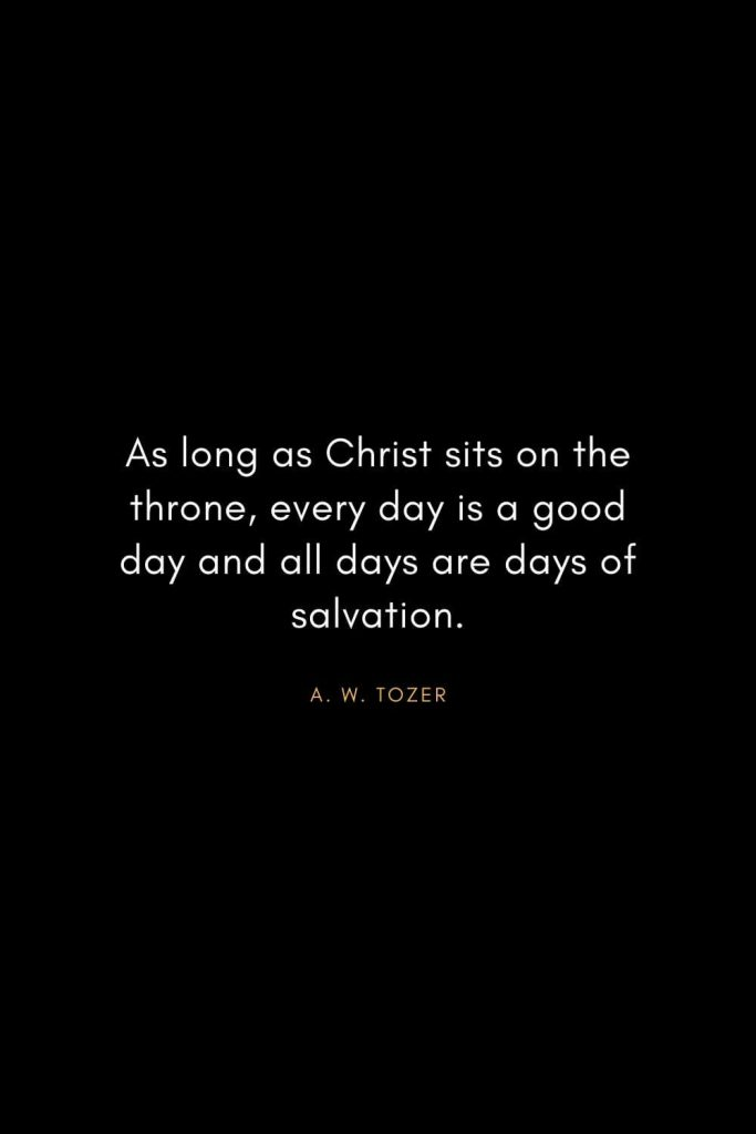 A. W. Tozer Quotes (28): As long as Christ sits on the throne, every day is a good day and all days are days of salvation.