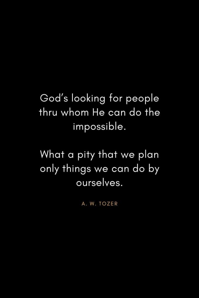 A. W. Tozer Quotes (29): God's looking for people thru whom He can do the impossible.What a pity that we plan only things we can do by ourselves.