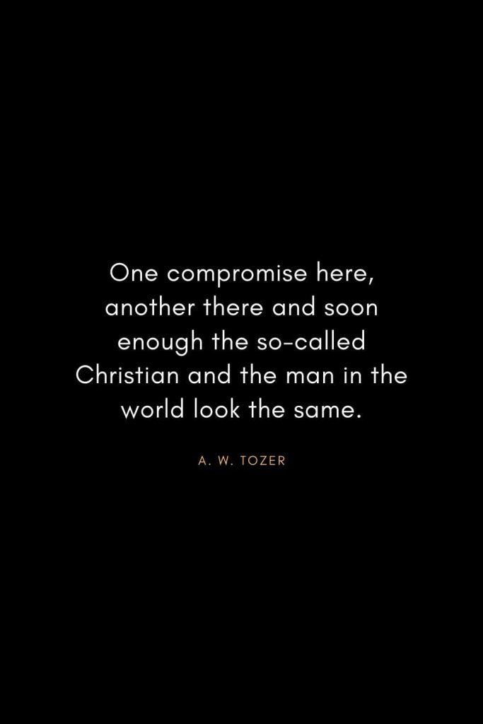A. W. Tozer Quotes (31): One compromise here, another there and soon enough the so-called Christian and the man in the world look the same.