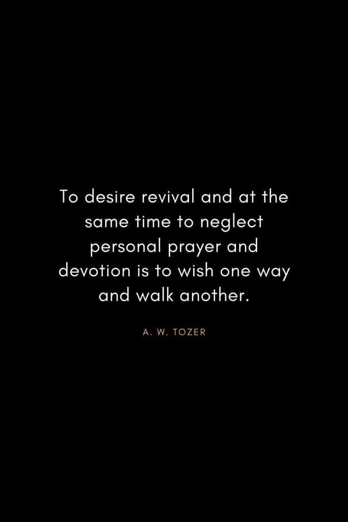 A. W. Tozer Quotes (32): To desire revival and at the same time to neglect personal prayer and devotion is to wish one way and walk another.
