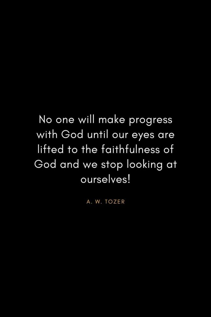 A. W. Tozer Quotes (34): No one will make progress with God until our eyes are lifted to the faithfulness of God and we stop looking at ourselves!