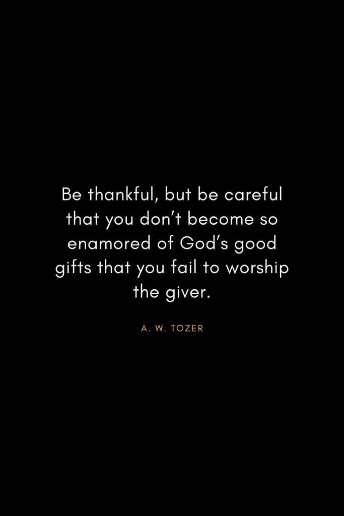 A. W. Tozer Quotes (36): Be thankful, but be careful that you don't become so enamored of God's good gifts that you fail to worship the giver.