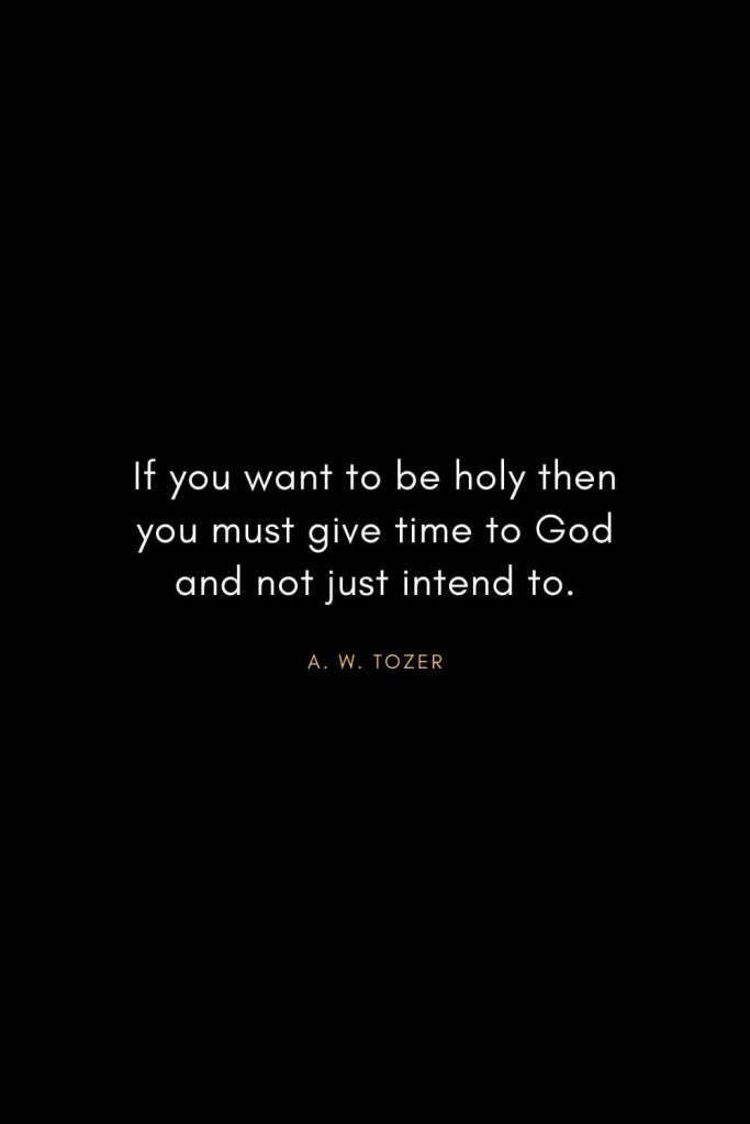 A. W. Tozer Quotes (37): If you want to be holy then you must give time to God and not just intend to.