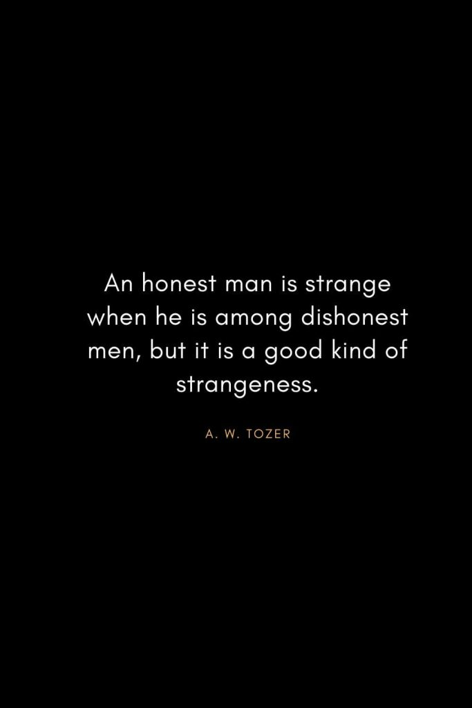 A. W. Tozer Quotes (39): An honest man is strange when he is among dishonest men, but it is a good kind of strangeness.