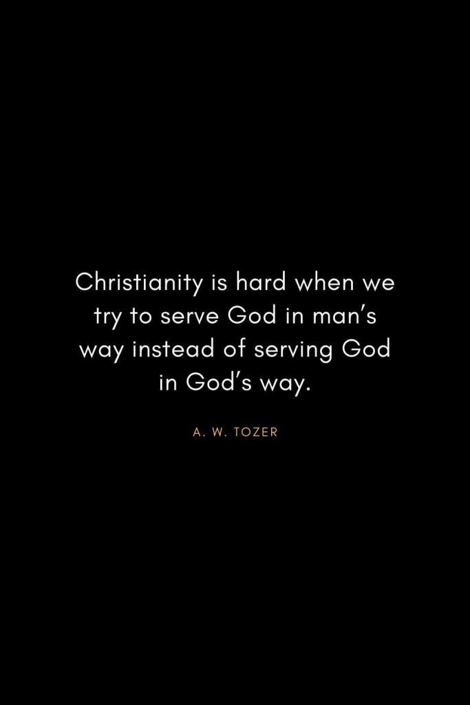 A. W. Tozer Quotes (40): Christianity is hard when we try to serve God in man's way instead of serving God in God's way.