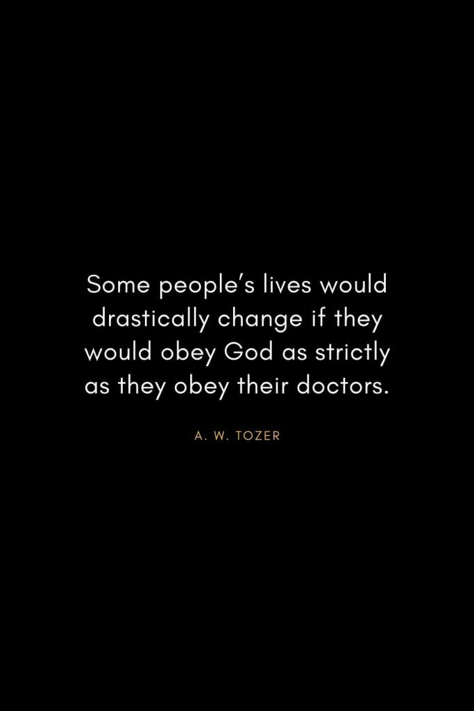 A. W. Tozer Quotes (41): Some people's lives would drastically change if they would obey God as strictly as they obey their doctors.