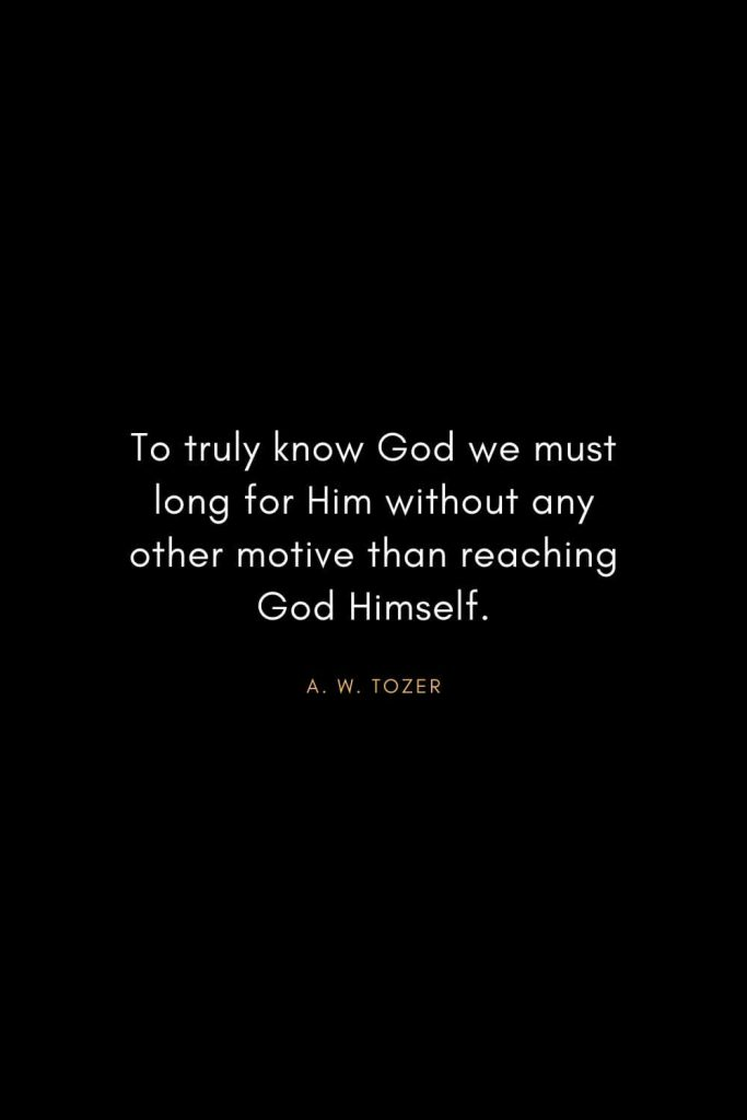 A. W. Tozer Quotes (5): To truly know God we must long for Him without any other motive than reaching God Himself.