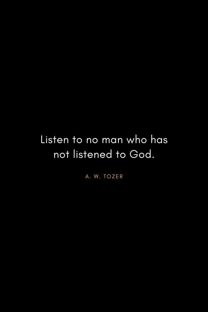 A. W. Tozer Quotes (6): Listen to no man who has not listened to God.