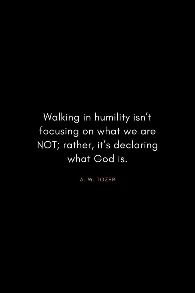 A. W. Tozer Quotes (7): Walking in humility isn't focusing on what we are NOT; rather, it's declaring what God is.