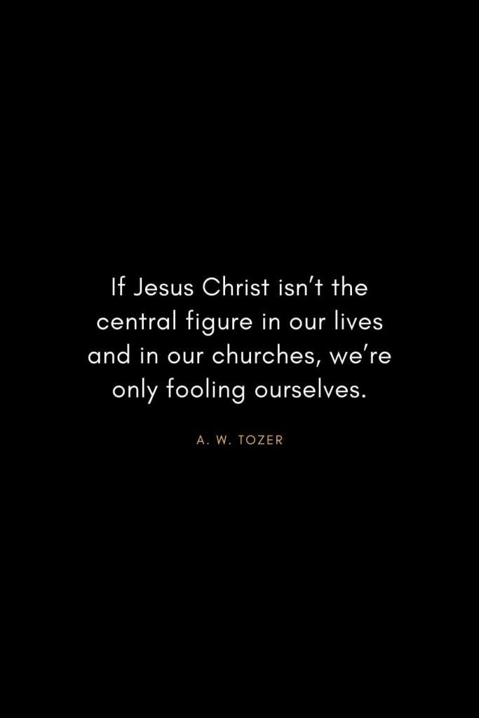 A. W. Tozer Quotes (8): If Jesus Christ isn't the central figure in our lives and in our churches, we're only fooling ourselves.