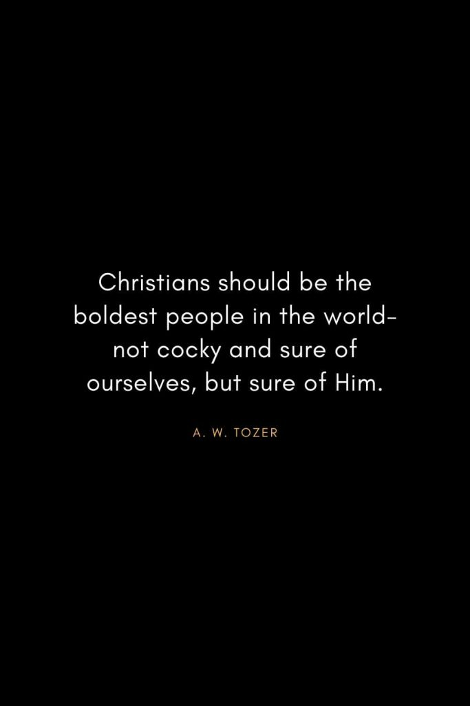A. W. Tozer Quotes (9): Christians should be the boldest people in the world-not cocky and sure of ourselves, but sure of Him.