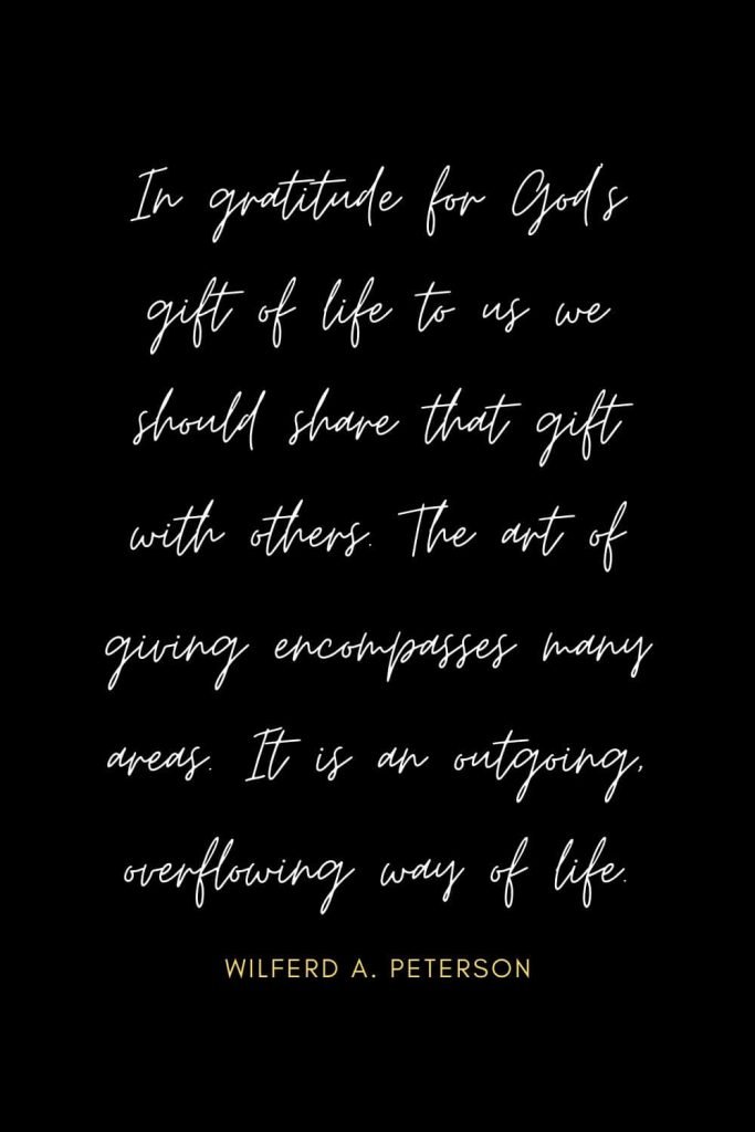 Blessing Quotes (18): In gratitude for God's gift of life to us we should share that gift with others. The art of giving encompasses many areas. It is an outgoing, overflowing way of life.