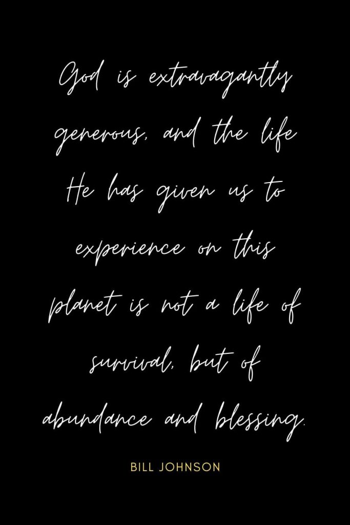 Blessing Quotes (3): God is extravagantly generous, and the life He has given us to experience on this planet is not a life of survival, but of abundance and blessing.