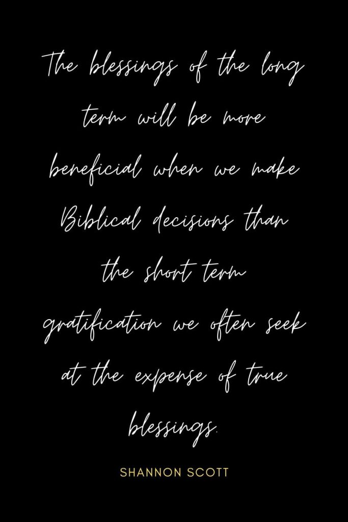 Blessing Quotes (6): The blessings of the long term will be more beneficial when we make Biblical decisions than the short term gratification we often seek at the expense of true blessings.