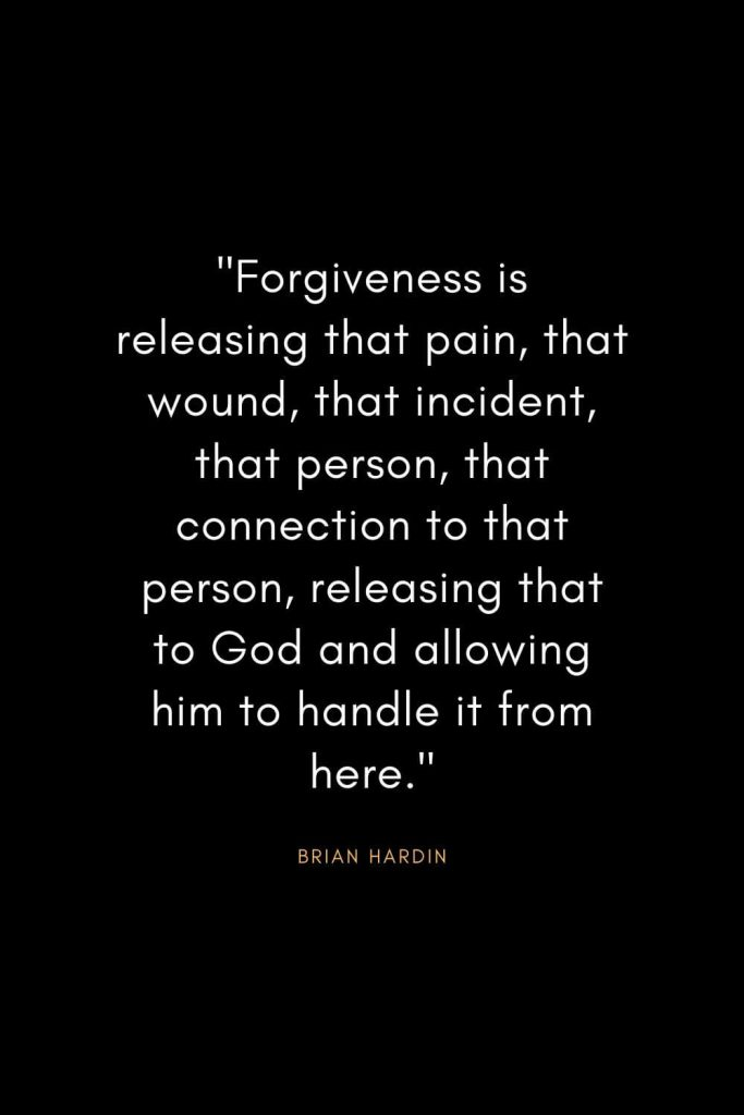 "Brian Hardin Quotes (2): ""Forgiveness is releasing that pain, that wound, that incident, that person, that connection to that person, releasing that to God and allowing him to handle it from here."""