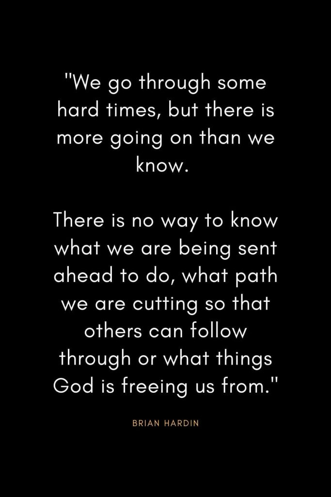 "Brian Hardin Quotes (4): ""We go through some hard times, but there is more going on than we know. There is no way to know what we are being sent ahead to do, what path we are cutting so that others can follow through or what things God is freeing us from."""