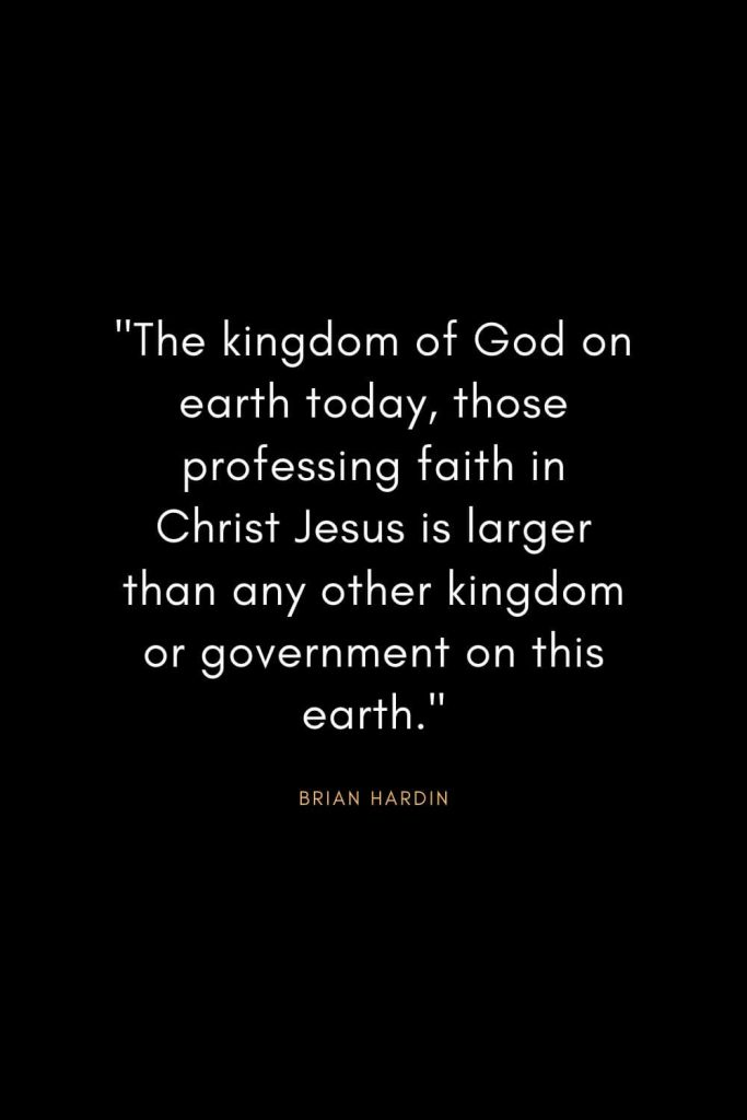 "Brian Hardin Quotes (6): ""The kingdom of God on earth today, those professing faith in Christ Jesus is larger than any other kingdom or government on this earth."""
