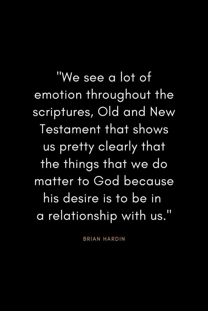 "Brian Hardin Quotes (7): ""We see a lot of emotion throughout the scriptures, Old and New Testament that shows us pretty clearly that the things that we do matter to God because his desire is to be in a relationship with us."""