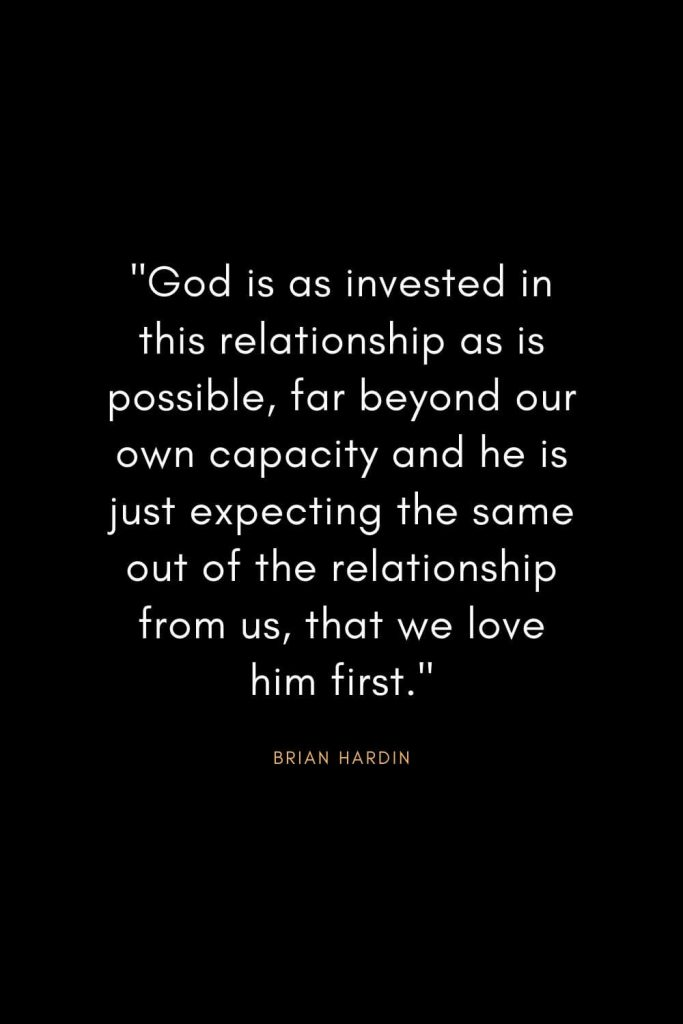 "Brian Hardin Quotes (8): ""God is as invested in this relationship as is possible, far beyond our own capacity and he is just expecting the same out of the relationship from us, that we love him first."""