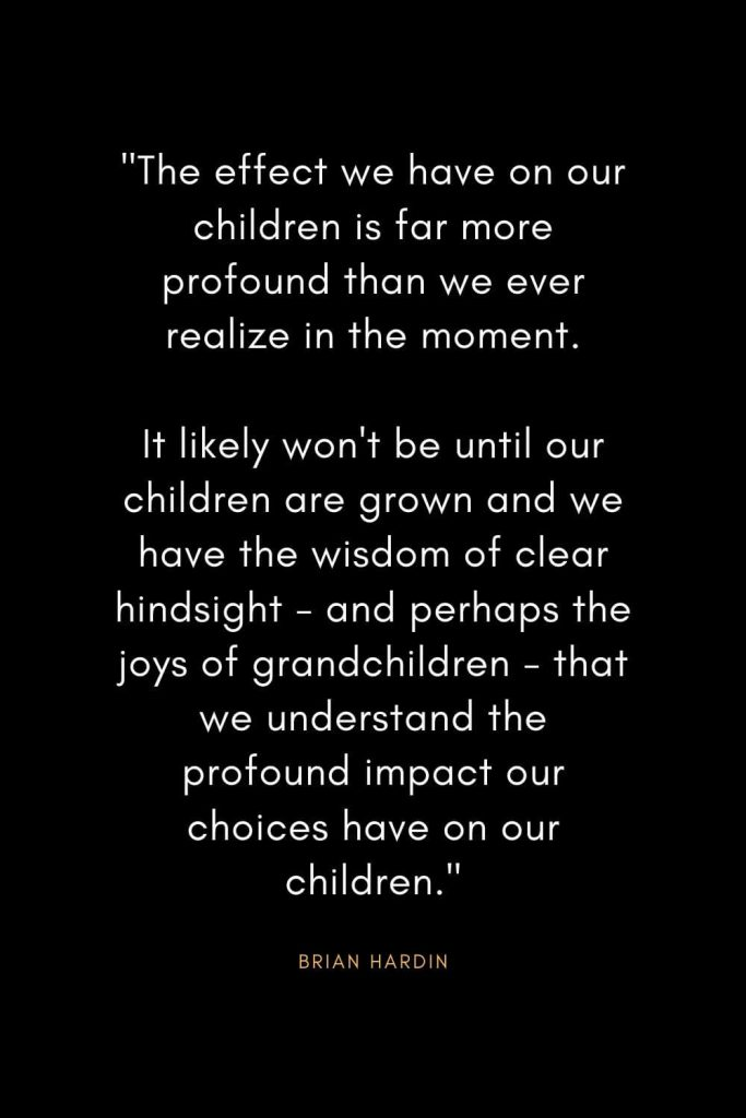 "Brian Hardin Quotes (9): ""The effect we have on our children is far more profound than we ever realize in the moment. It likely won't be until our children are grown and we have the wisdom of clear hindsight - and perhaps the joys of grandchildren - that we understand the profound impact our choices have on our children."""