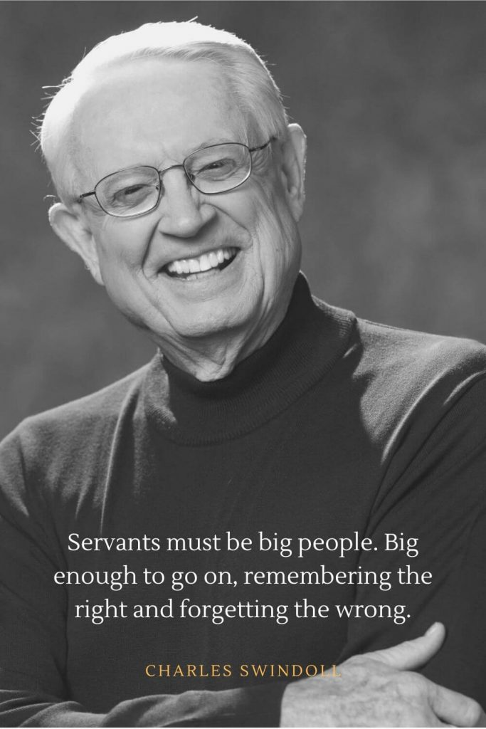 Charles Swindoll Quotes (13): Servants must be big people. Big enough to go on, remembering the right and forgetting the wrong.