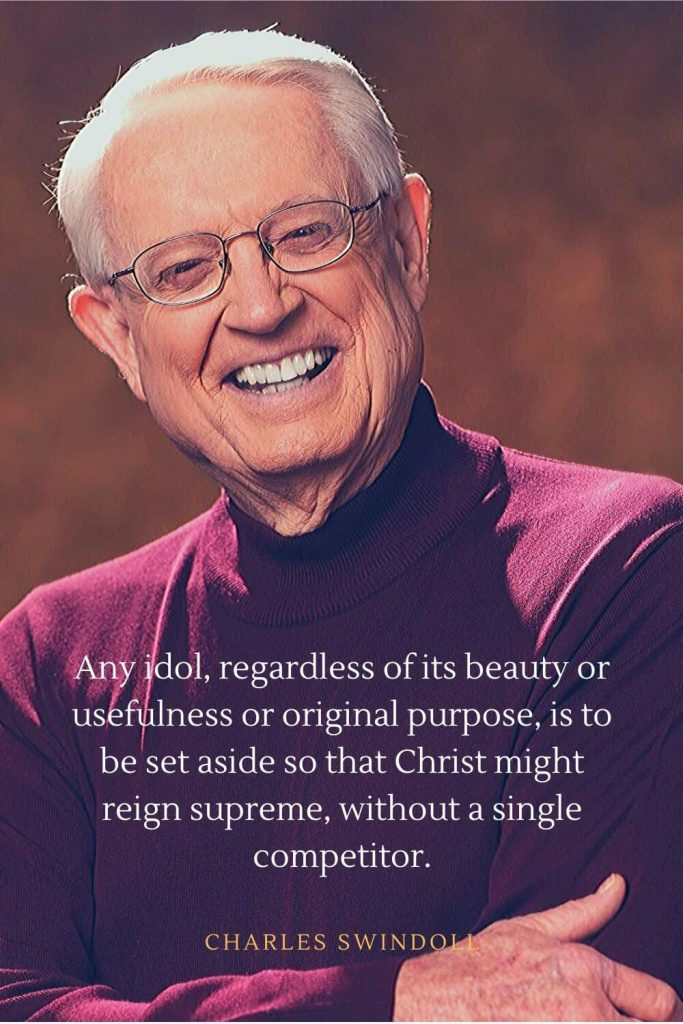Charles Swindoll Quotes (19): Any idol, regardless of its beauty or usefulness or original purpose, is to be set aside so that Christ might reign supreme, without a single competitor.