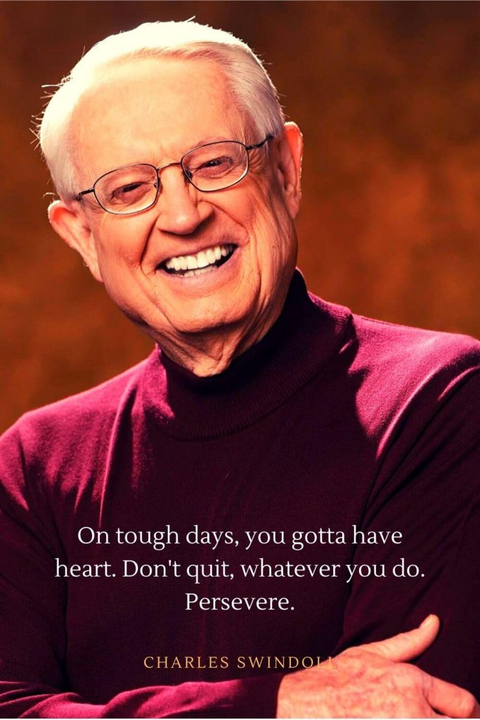Charles Swindoll Quotes (22): On tough days, you gotta have heart. Don't quit, whatever you do. Persevere.