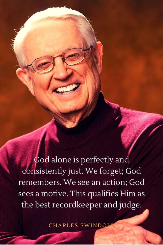 Charles Swindoll Quotes (23): God alone is perfectly and consistently just. We forget; God remembers. We see an action; God sees a motive. This qualifies Him as the best recordkeeper and judge.